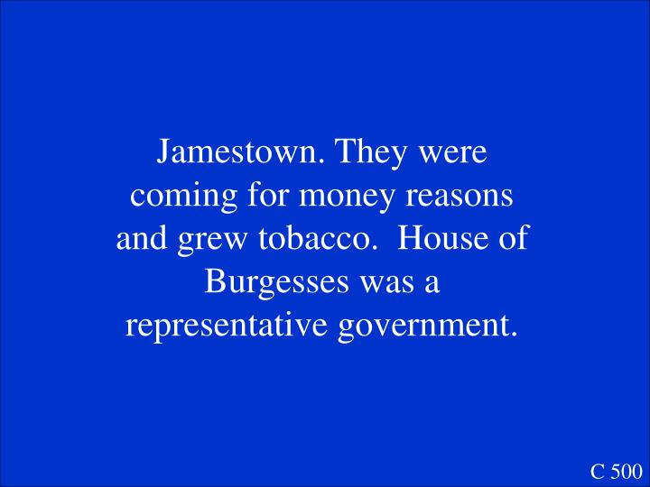 Jamestown. They were coming for money reasons and grew tobacco.  House of Burgesses was a representative government.