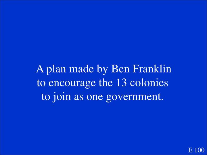A plan made by Ben Franklin to encourage the 13 colonies to join as one government.