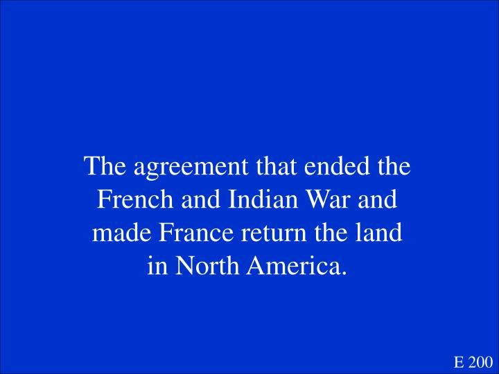 The agreement that ended the French and Indian War and made France return the land in North America.