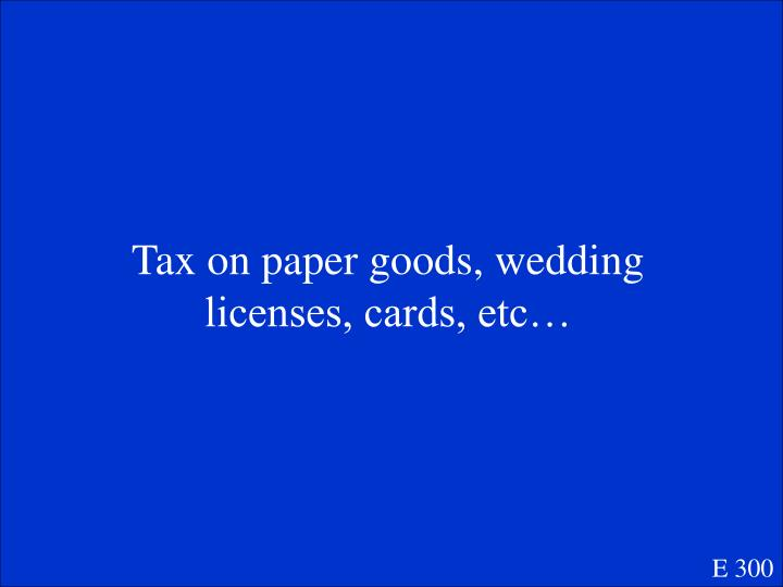 Tax on paper goods, wedding licenses, cards, etc…
