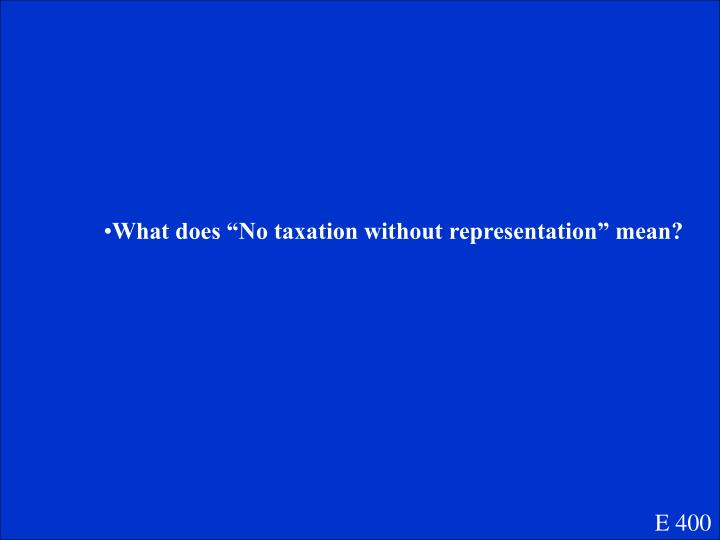 "What does ""No taxation without representation"" mean?"