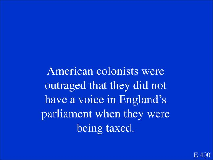 American colonists were outraged that they did not have a voice in England's parliament when they were being taxed.