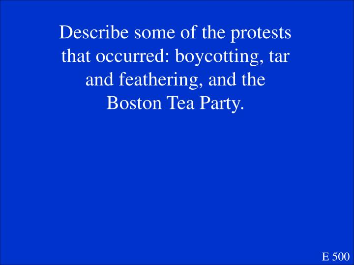 Describe some of the protests that occurred: boycotting, tar and feathering, and the Boston Tea Party.