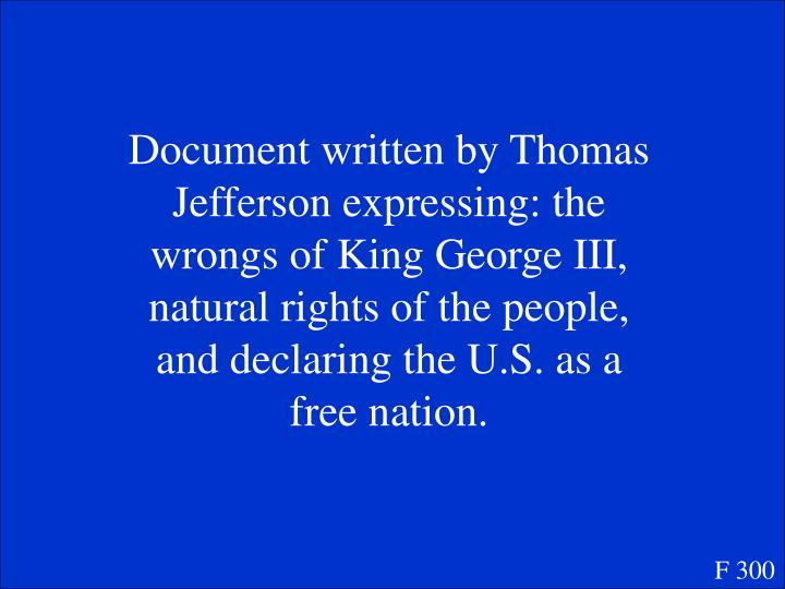 Document written by Thomas Jefferson expressing: the wrongs of King George III, natural rights of the people, and declaring the U.S. as a free nation.
