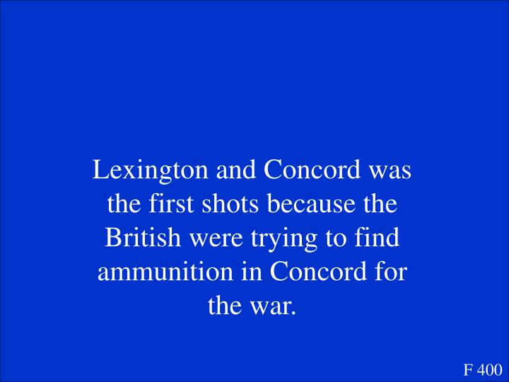 Lexington and Concord was the first shots because the British were trying to find ammunition in Concord for the war.