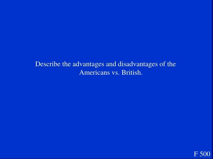Describe the advantages and disadvantages of the Americans vs. British.