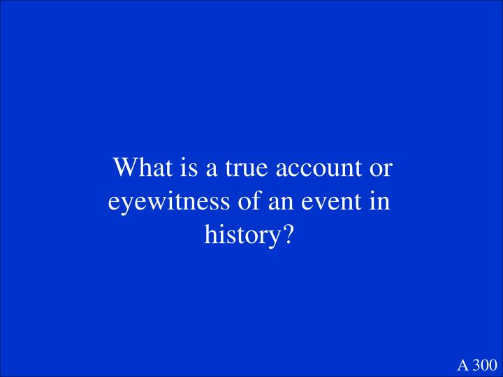 What is a true account or eyewitness of an event in history?