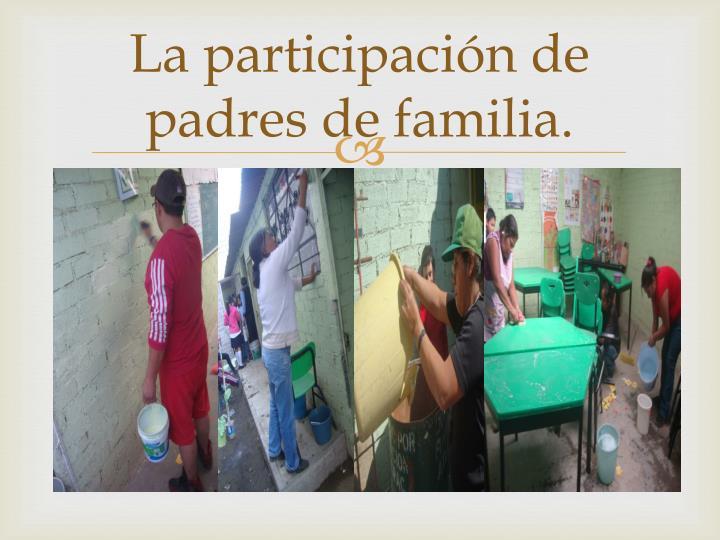 La participación de padres de familia.