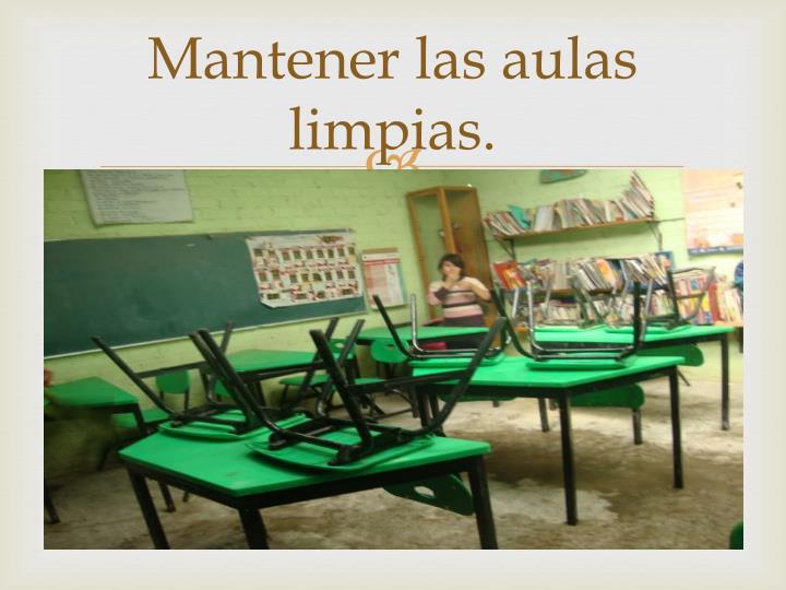 Mantener las aulas limpias.