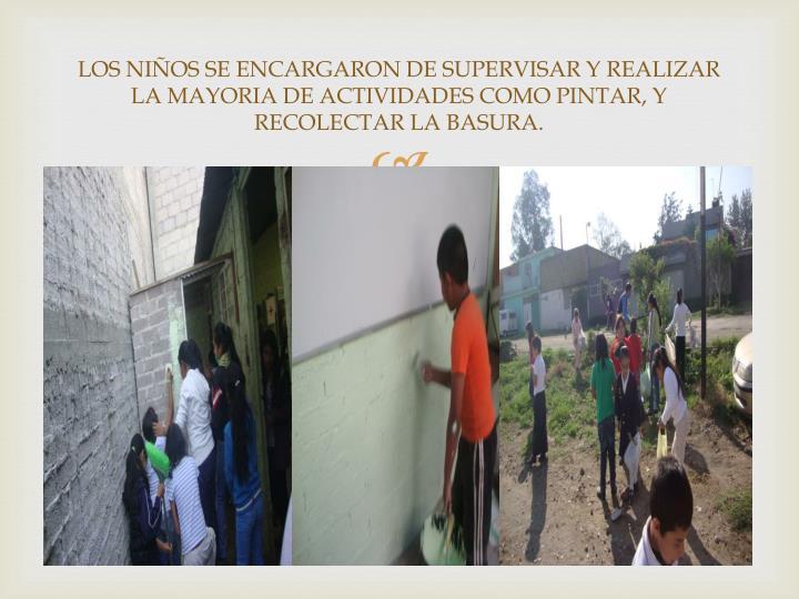 LOS NIÑOS SE ENCARGARON DE SUPERVISAR Y REALIZAR  LA MAYORIA DE ACTIVIDADES COMO PINTAR, Y RECOLECTAR LA BASURA.