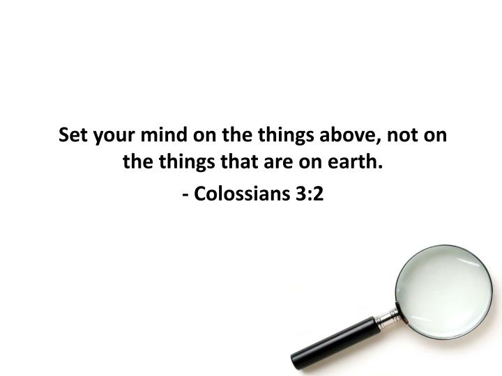 Set your mind on the things above, not on the things that are on earth.