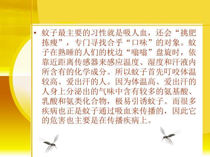 """蚊子最主要的习性就是吸人血,还会""""挑肥拣瘦"""",专门寻找合乎""""口味""""的对象。蚊子在熟睡的人们的枕边""""嗡嗡""""盘旋时,依靠近距离传感器来感应温度、湿度和汗液内所含有的化学成分。所以蚊子首先叮咬体温较高、爱出汗的人。因为体温高、爱出汗的人身上分泌出的气味中含有较多的氨基酸、乳酸和氨类化合物,极易引诱蚊子。而很多疾病也正是蚊子通过吸血来传播的,因此它的危害也主要是在传播疾病上。"""