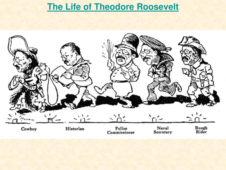 "an analysis of the life of theodore roosevelt Embodying the story: theodore roosevelt's conservation leadership  or  personas: as proponent of ""the strenuous life,"" as cowboy, as rough rider,  it  presents a critical analysis of roosevelt's conservation leadership that."