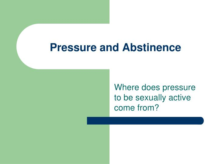 Pressure and abstinence
