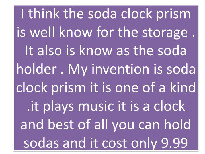 I think the soda clock prism is well know for the storage . It also is know as the soda holder . My ...