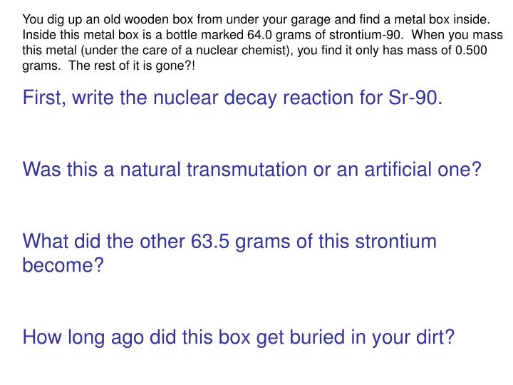 You dig up an old wooden box from under your garage and find a metal box inside.  Inside this metal box is a bottle marked 64.0 grams of strontium-90.  When you mass this metal (under the care of a nuclear chemist), you find it only has mass of 0.500 grams.  The rest of it is gone?!