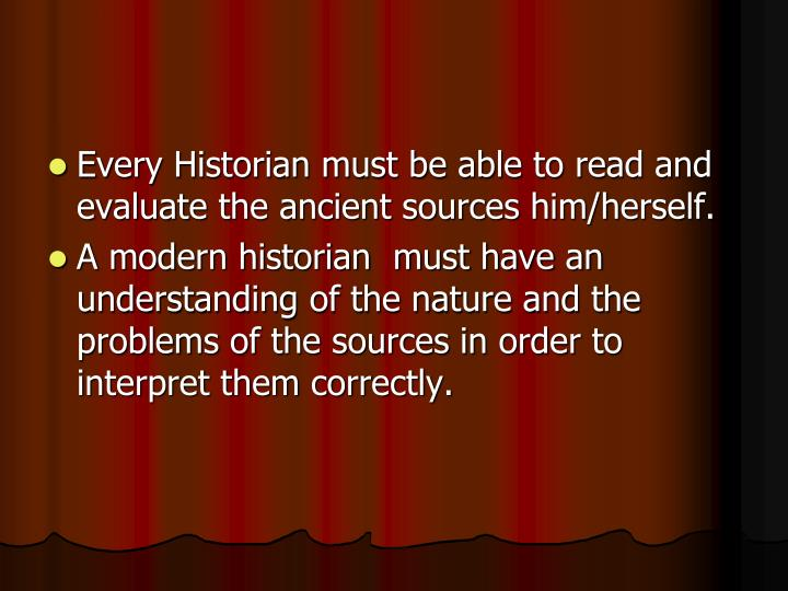 Every Historian must be able to read and evaluate the ancient sources him/herself.