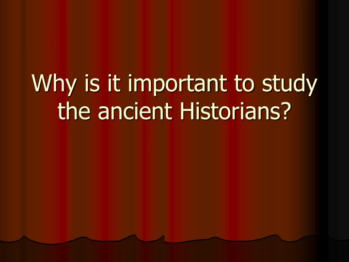 Why is it important to study the ancient Historians?