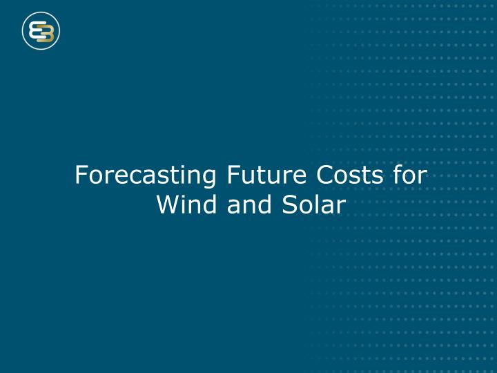 Forecasting Future Costs for Wind and Solar