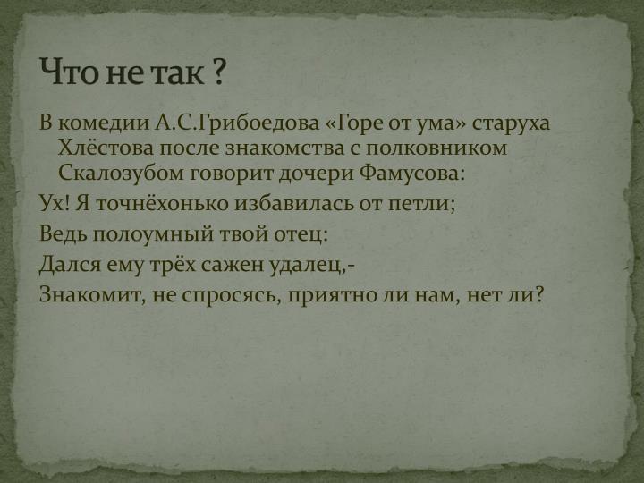 В комедии А.С.Грибоедова «Горе от ума» старуха Хлёстова после знакомства с полковником Скалозубом говорит дочери Фамусова: