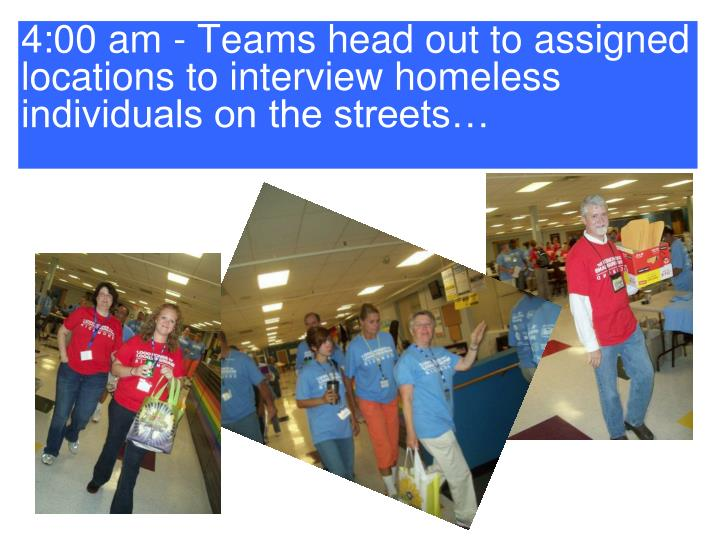 4:00 am - Teams head out to assigned locations to interview homeless individuals on the streets…