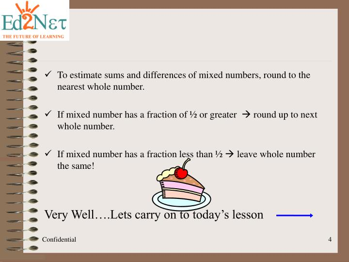 To estimate sums and differences of mixed numbers, round to the nearest whole number.