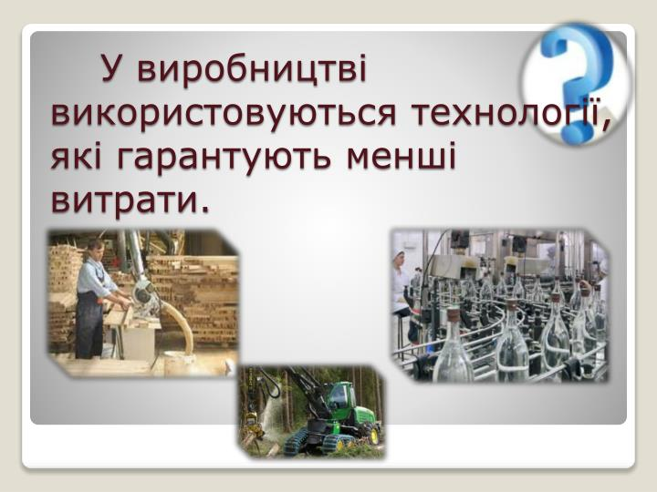 У виробництві використовуються технології, які гарантують менші витрати.