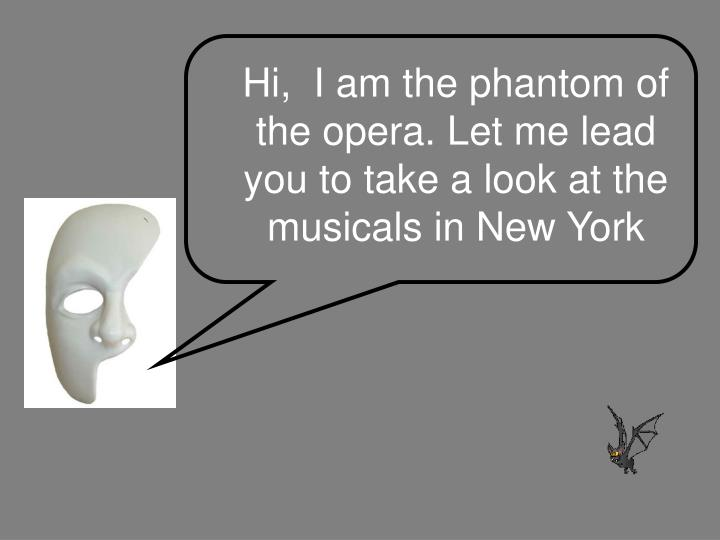 Hi i am the phantom of the opera let me lead you to take a look at the musicals in new york
