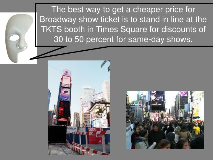 The best way to get a cheaper price for Broadway show ticket is to stand in line at the TKTS booth in Times Square for discounts of 30 to 50 percent for same-day shows.