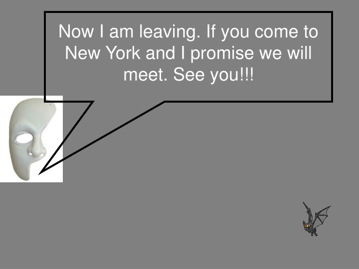 Now I am leaving. If you come to New York and I promise we will meet. See you!!!