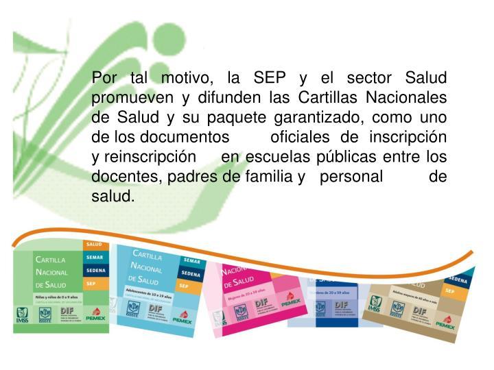 Por tal motivo, la SEP y el sector Salud promueven y difunden las Cartillas Nacionales de Salud y su paquete garantizado, como uno de los documentos oficiales de inscripción y reinscripción en escuelas públicas entre los docentes, padres de familia y personal de salud.