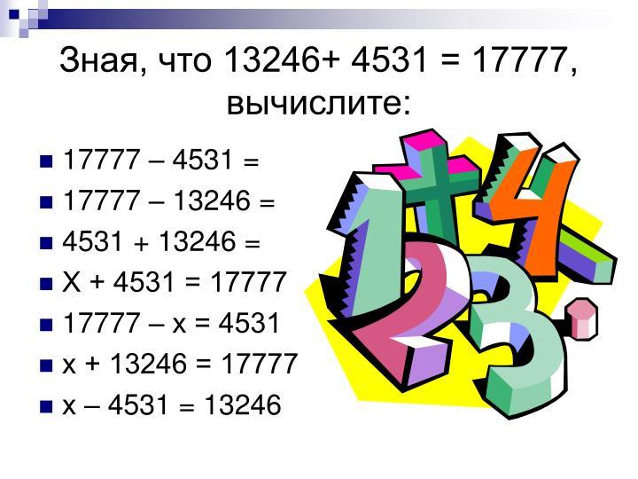 Зная, что 13246+ 4531 = 17777, вычислите: