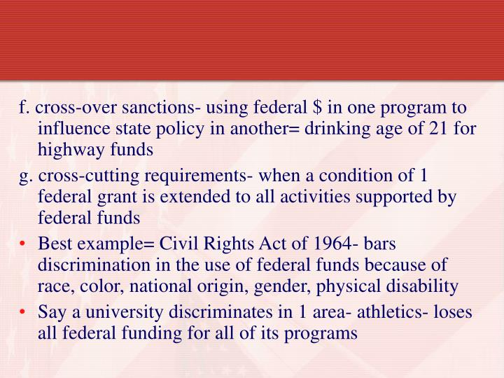 f. cross-over sanctions- using federal $ in one program to influence state policy in another= drinking age of 21 for highway funds