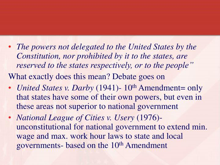 The powers not delegated to the United States by the Constitution, nor prohibited by it to the states, are reserved to the states respectively, or to the people""
