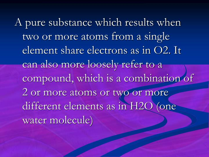 A pure substance which results when two or more atoms from a single element share electrons as in O2. It can also more loosely refer to a compound, which is a combination of 2 or more atoms or two or more different elements as in H2O (one water molecule)