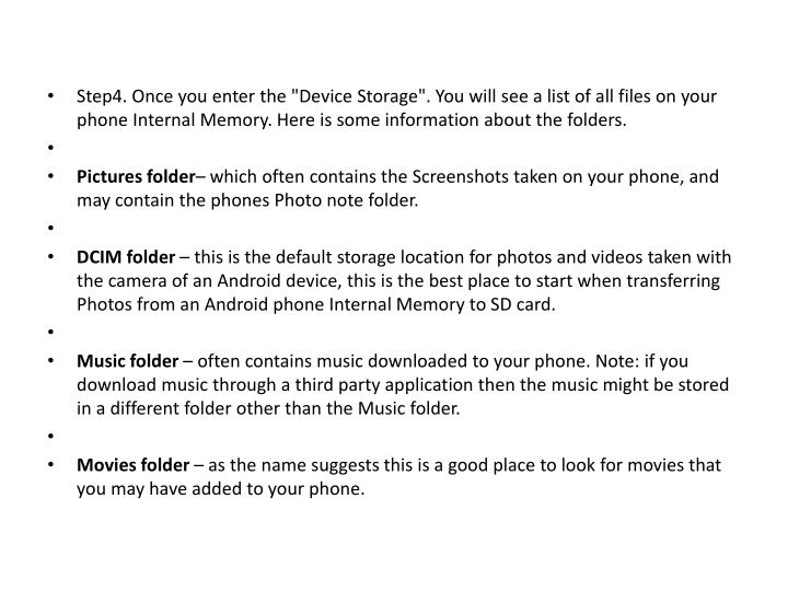 "Step4. Once you enter the ""Device Storage"". You will see a list of all files on your phone Internal Memory. Here is some information about the folders."