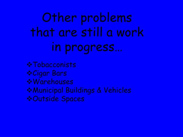 Other problems that are still a work in progress…