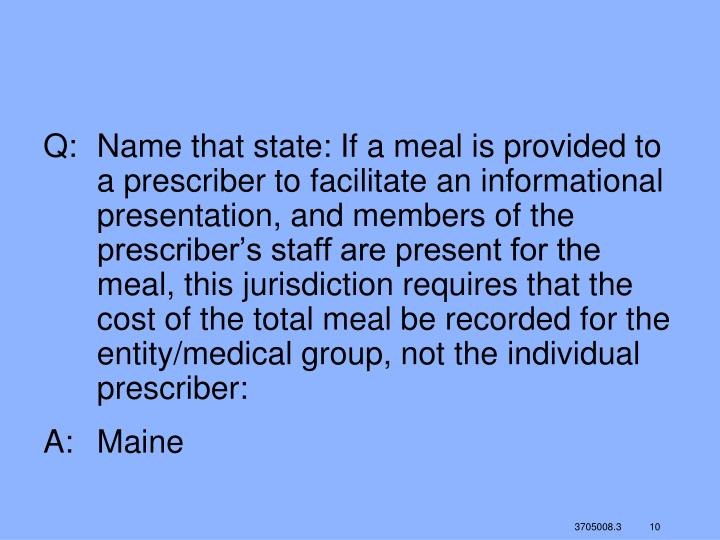 Q:	Name that state: If a meal is provided to a prescriber to facilitate an informational presentation, and members of the prescriber's staff are present for the meal, this jurisdiction requires that the cost of the total meal be recorded for the entity/medical group, not the individual prescriber: