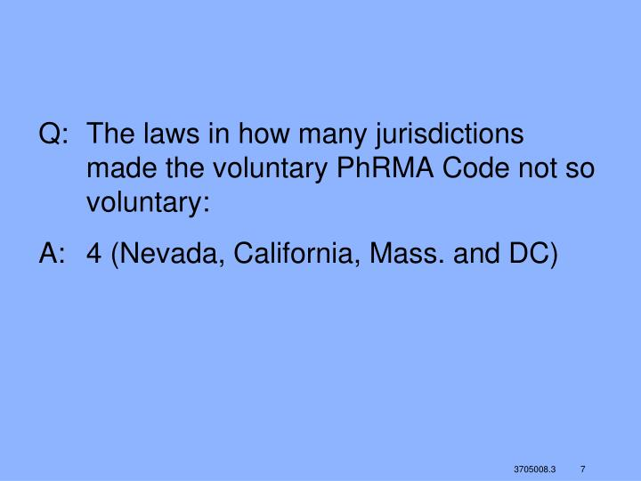 Q:	The laws in how many jurisdictions made the voluntary PhRMA Code not so voluntary: