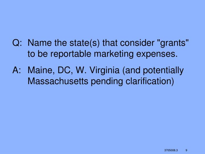 "Q:	Name the state(s) that consider ""grants"" to be reportable marketing expenses."