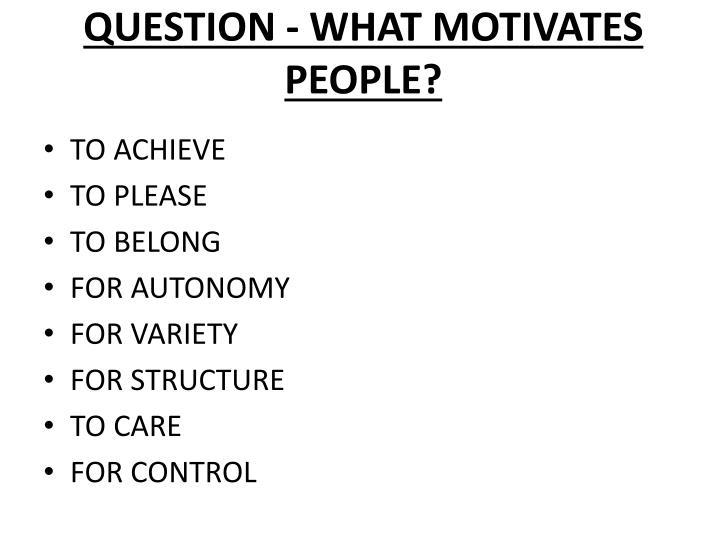 QUESTION - WHAT MOTIVATES PEOPLE?