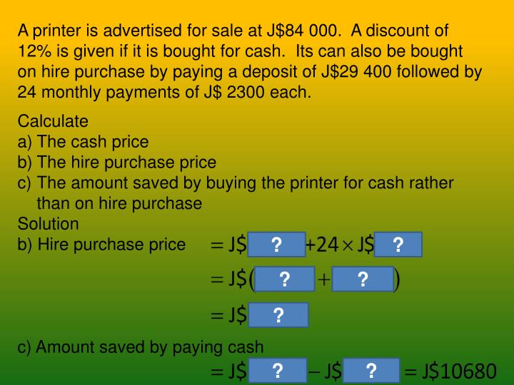 A printer is advertised for sale at J$84 000.  A discount of 12% is given if it is bought for cash.  Its can also be bought on hire purchase by paying a deposit of J$29 400 followed by 24 monthly payments of J$ 2300 each.
