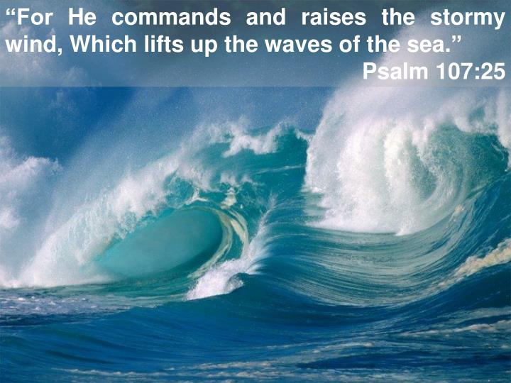 """For He commands and raises the stormy wind, Which lifts up the waves of the sea."""