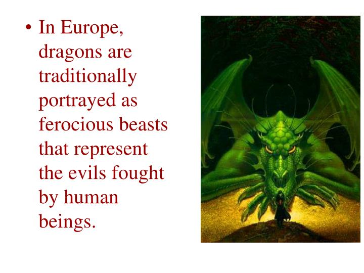 In Europe, dragons are traditionally portrayed as ferocious beasts that represent the evils fought by human beings.