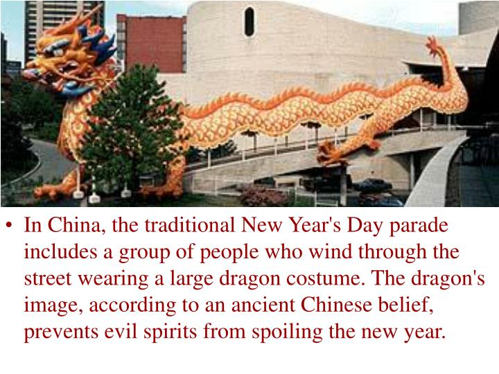 In China, the traditional New Year's Day parade includes a group of people who wind through the street wearing a large dragon costume. The dragon's image, according to an ancient Chinese belief, prevents evil spirits from spoiling the new year.