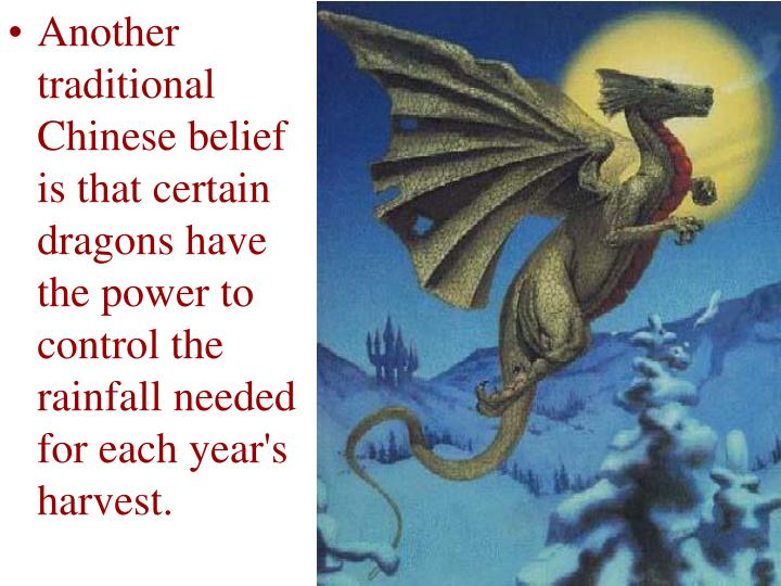 Another traditional Chinese belief is that certain dragons have the power to control the rainfall needed for each year's harvest.