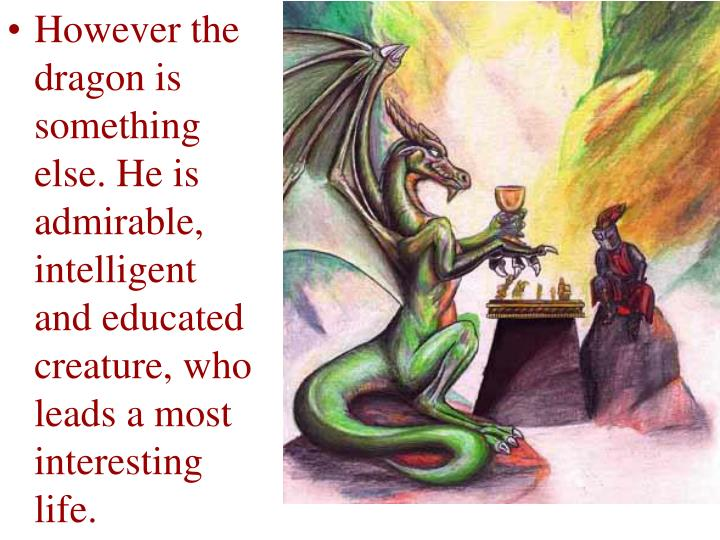 However the dragon is something else. He is admirable, intelligent and educated creature, who leads a most interesting life.