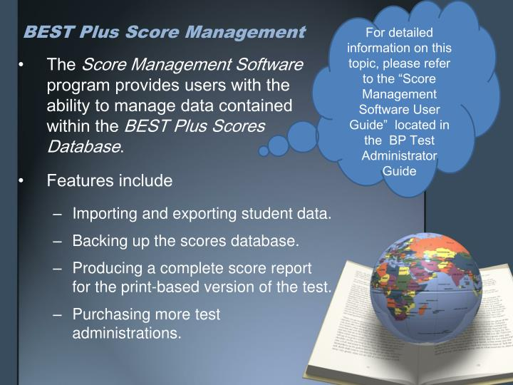 "For detailed information on this topic, please refer to the ""Score Management Software User Guide""  located in the  BP Test Administrator Guide"