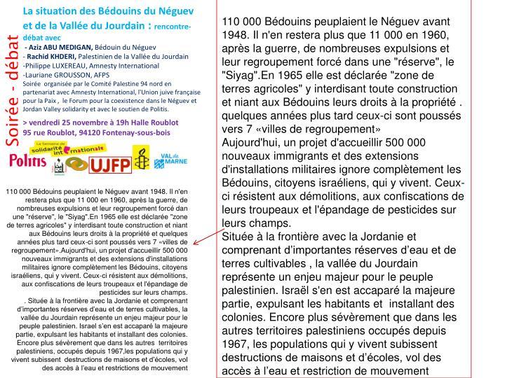 """110 000 Bédouins peuplaient le Néguev avant 1948. Il n'en restera plus que 11 000 en 1960, après la guerre, de nombreuses expulsions et leur regroupement forcé dans une """"réserve"""", le """"Siyag"""".En 1965 elle est déclarée """"zone de terres agricoles"""" y interdisant toute construction et niant aux Bédouins leurs droits à la propriété . quelques années plus tard ceux-ci sont poussés vers 7 «villes de regroupement»"""