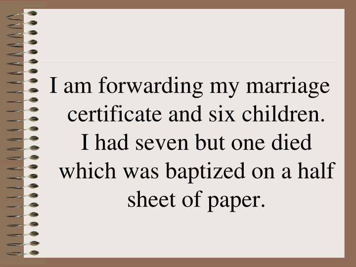 I am forwarding my marriage certificate and six children.  I had seven but one died which was baptized on a half sheet of paper.